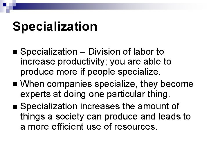 Specialization – Division of labor to increase productivity; you are able to produce more