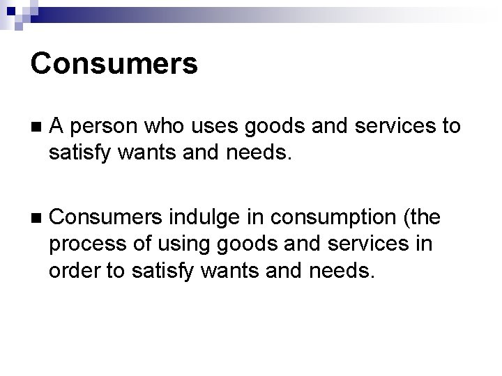 Consumers A person who uses goods and services to satisfy wants and needs. Consumers