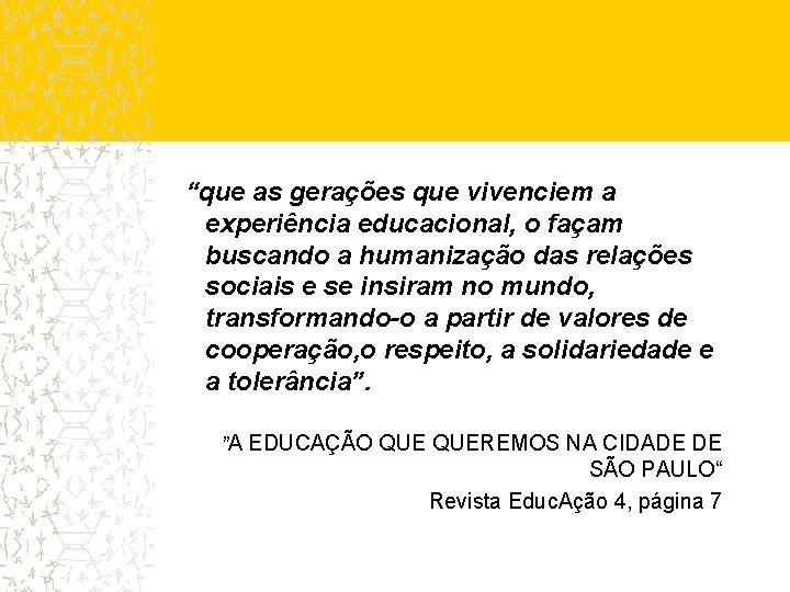 """""""que as gerações que vivenciem a experiência educacional, o façam buscando a humanização das"""