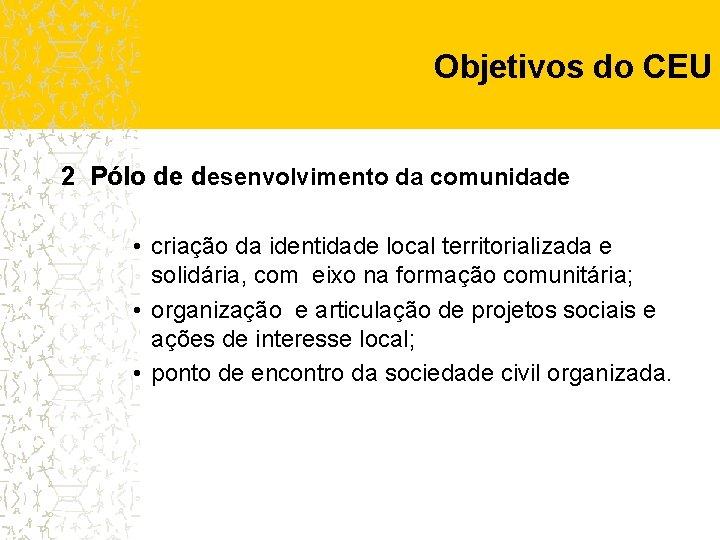 Objetivos do CEU 2 Pólo de desenvolvimento da comunidade • criação da identidade local