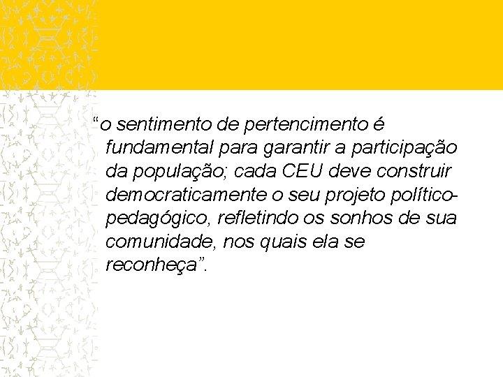 """""""o sentimento de pertencimento é fundamental para garantir a participação da população; cada CEU"""