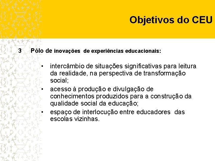 Objetivos do CEU 3 Pólo de inovações de experiências educacionais: • intercâmbio de situações