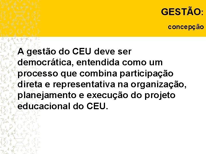 GESTÃO: concepção A gestão do CEU deve ser democrática, entendida como um processo que