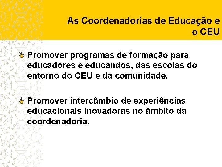 As Coordenadorias de Educação e o CEU Promover programas de formação para educadores e