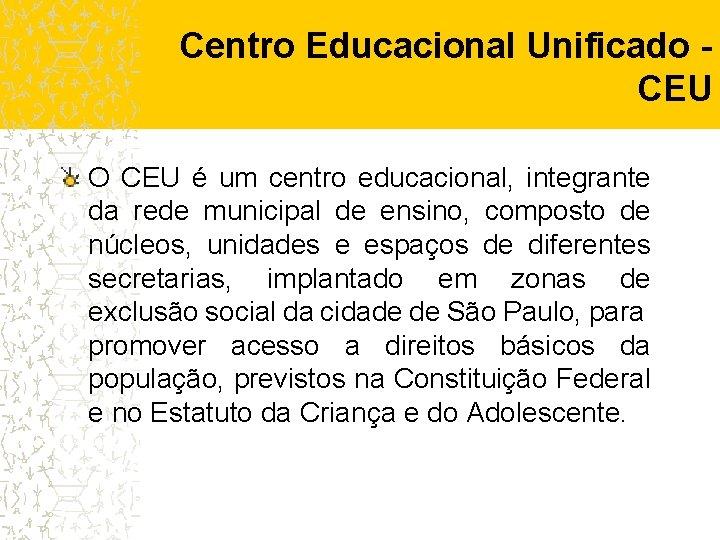 Centro Educacional Unificado CEU O CEU é um centro educacional, integrante da rede municipal