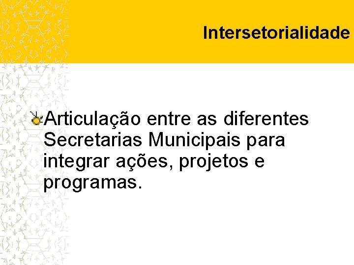 Intersetorialidade Articulação entre as diferentes Secretarias Municipais para integrar ações, projetos e programas.