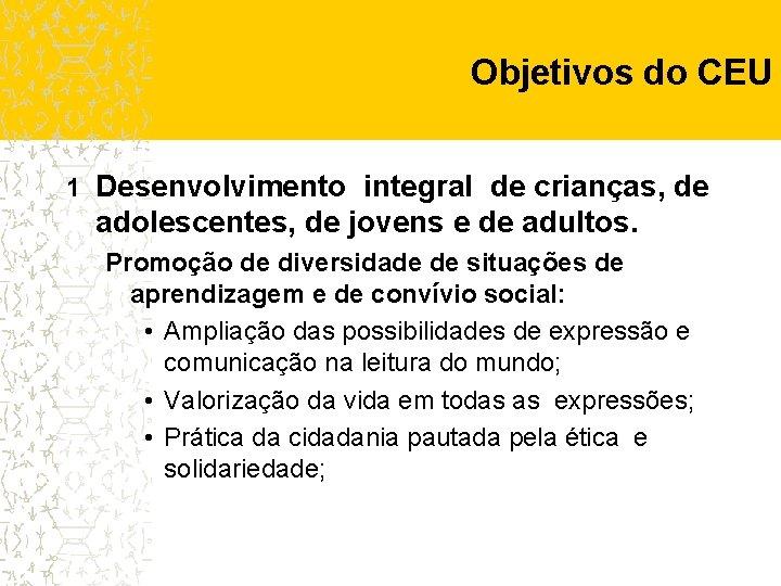 Objetivos do CEU 1 Desenvolvimento integral de crianças, de adolescentes, de jovens e de