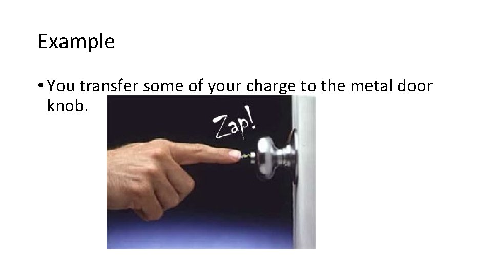 Example • You transfer some of your charge to the metal door knob.