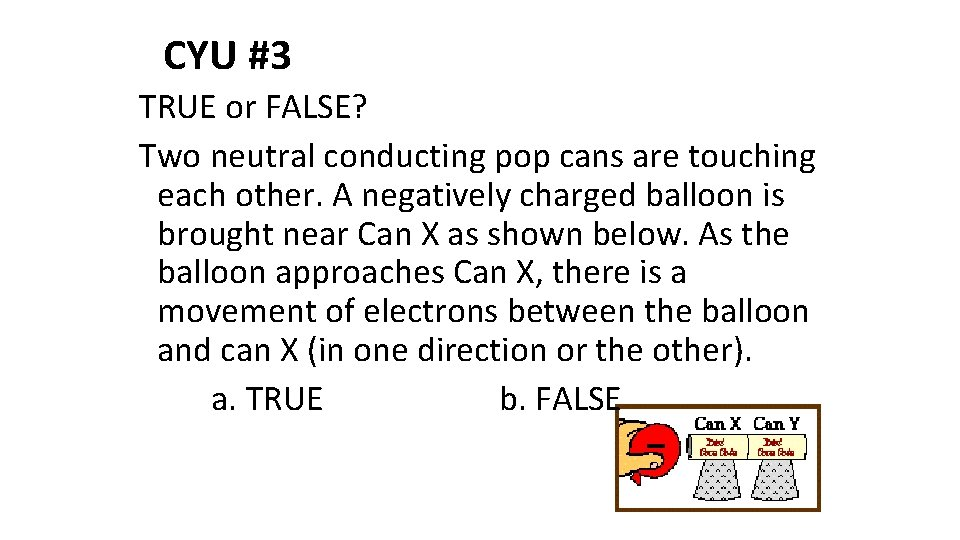 CYU #3 TRUE or FALSE? Two neutral conducting pop cans are touching each other.