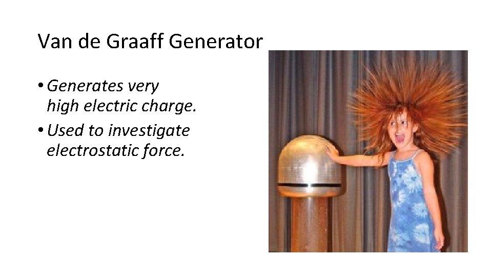Van de Graaff Generator • Generates very high electric charge. • Used to investigate