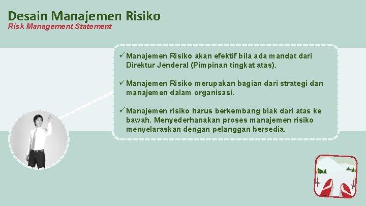 Desain Manajemen Risiko Risk Management Statement ü Manajemen Risiko akan efektif bila ada mandat