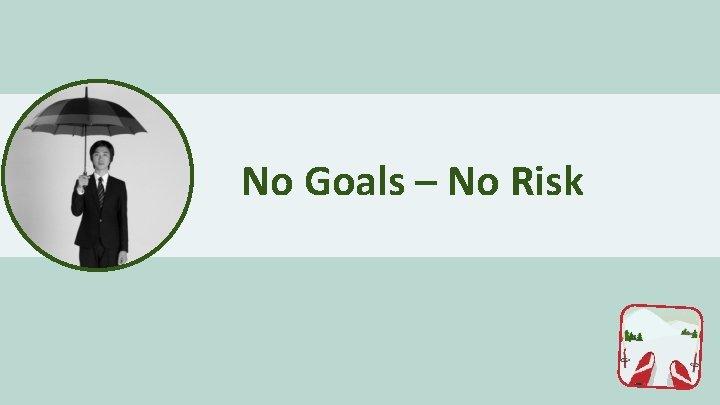 No Goals – No Risk