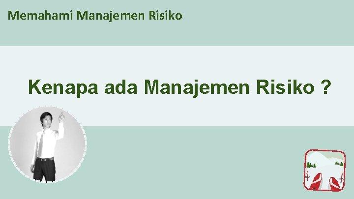 Memahami Manajemen Risiko Kenapa ada Manajemen Risiko ?