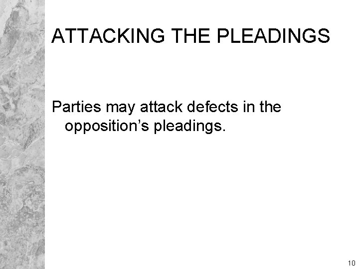 ATTACKING THE PLEADINGS Parties may attack defects in the opposition's pleadings. 10