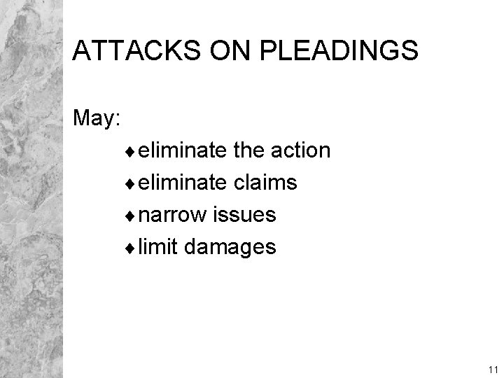 ATTACKS ON PLEADINGS May: ¨eliminate the action ¨eliminate claims ¨narrow issues ¨limit damages 11