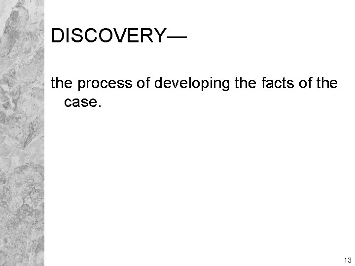 DISCOVERY— the process of developing the facts of the case. 13