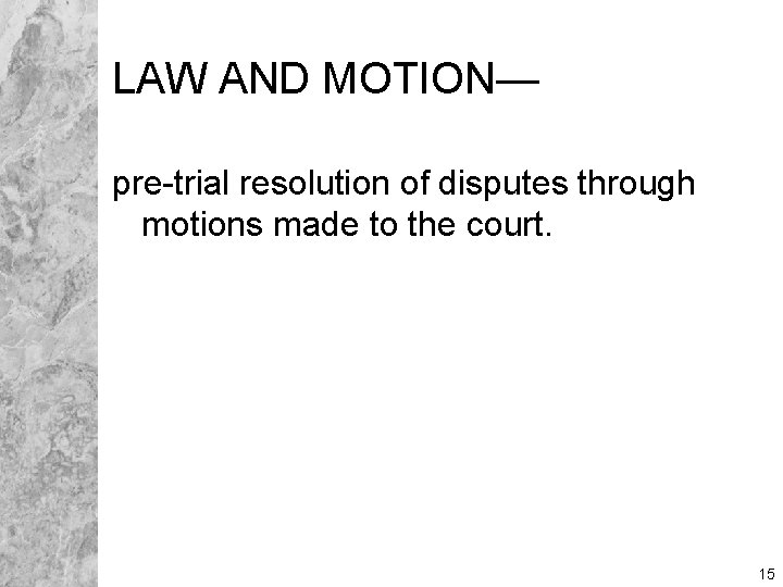 LAW AND MOTION— pre-trial resolution of disputes through motions made to the court. 15