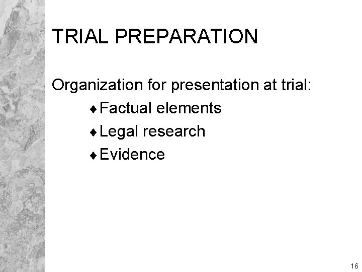 TRIAL PREPARATION Organization for presentation at trial: ¨Factual elements ¨Legal research ¨Evidence 16
