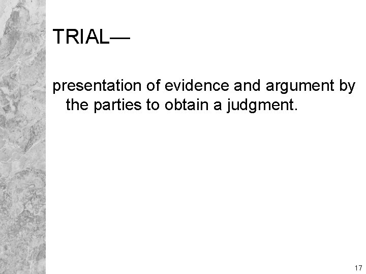 TRIAL— presentation of evidence and argument by the parties to obtain a judgment. 17