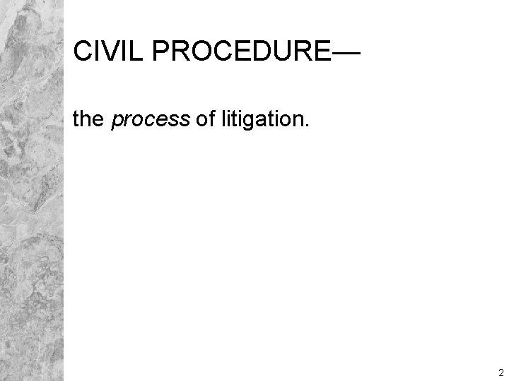 CIVIL PROCEDURE— the process of litigation. 2