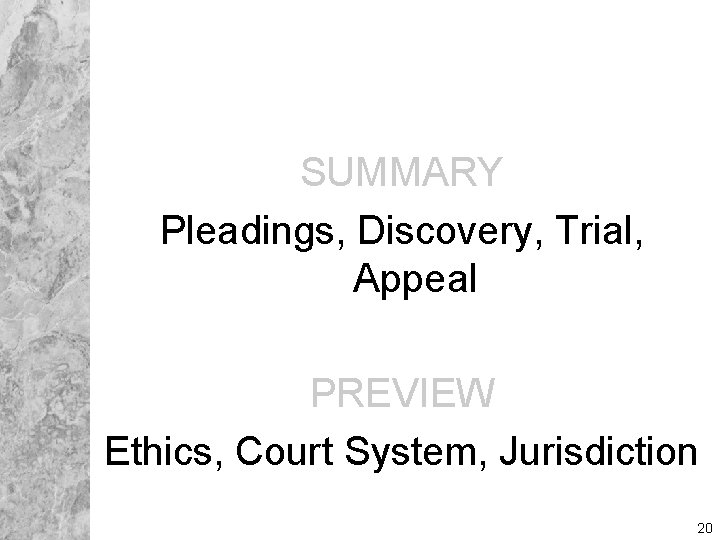 SUMMARY Pleadings, Discovery, Trial, Appeal PREVIEW Ethics, Court System, Jurisdiction 20