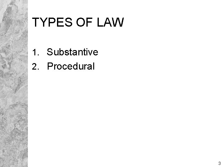 TYPES OF LAW 1. Substantive 2. Procedural 3