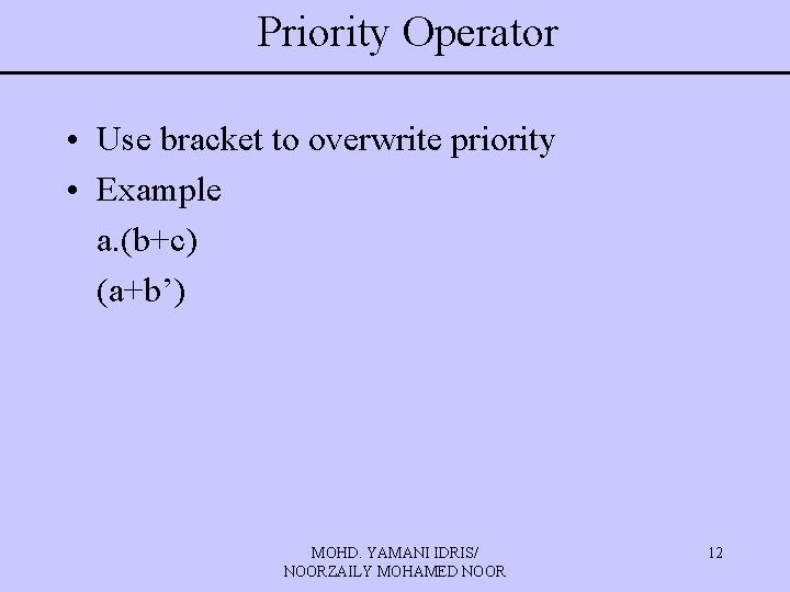 Priority Operator • Use bracket to overwrite priority • Example a. (b+c) (a+b') MOHD.