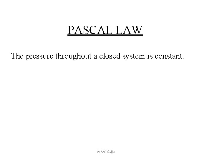 PASCAL LAW The pressure throughout a closed system is constant. by Anil Gajjar