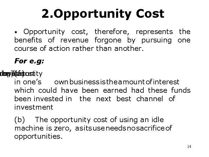 2. Opportunity Cost • Opportunity cost, therefore, represents the benefits of revenue forgone by
