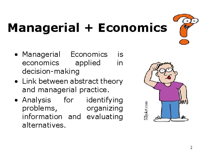 Managerial + Economics • Managerial Economics is economics applied in decision-making • Link between