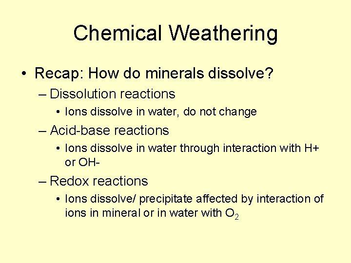 Chemical Weathering • Recap: How do minerals dissolve? – Dissolution reactions • Ions dissolve