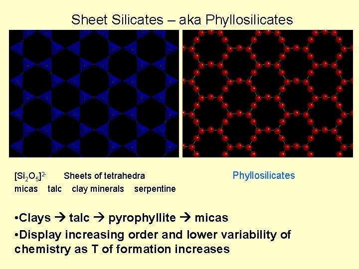 Sheet Silicates – aka Phyllosilicates [Si 2 O 5]2 Sheets of tetrahedra micas talc
