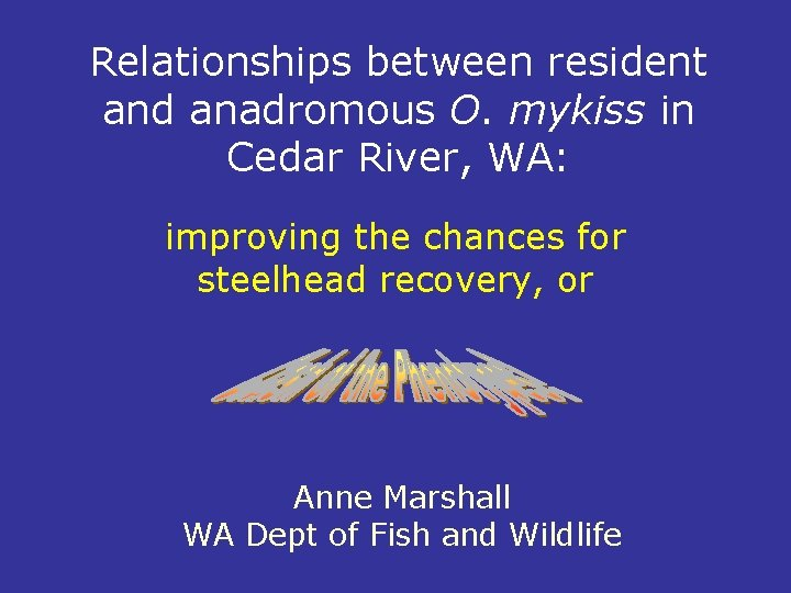 Relationships between resident and anadromous O. mykiss in Cedar River, WA: improving the chances