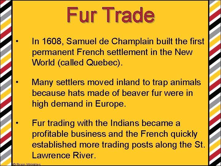 Fur Trade • In 1608, Samuel de Champlain built the first permanent French settlement