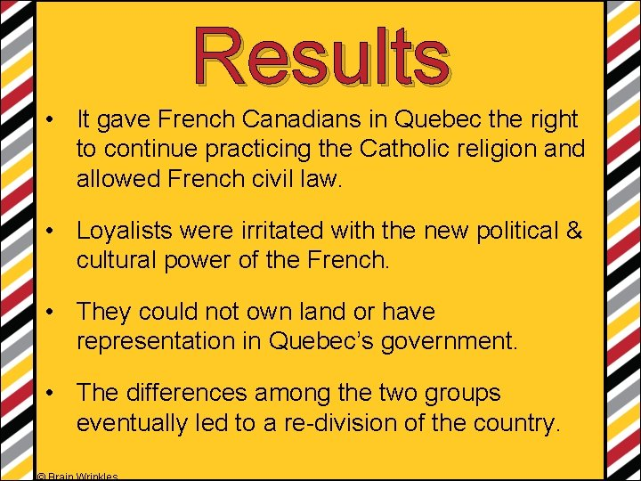 Results • It gave French Canadians in Quebec the right to continue practicing the