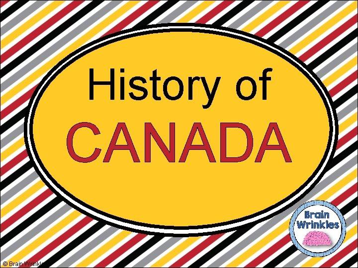 History of CANADA © Brain Wrinkles