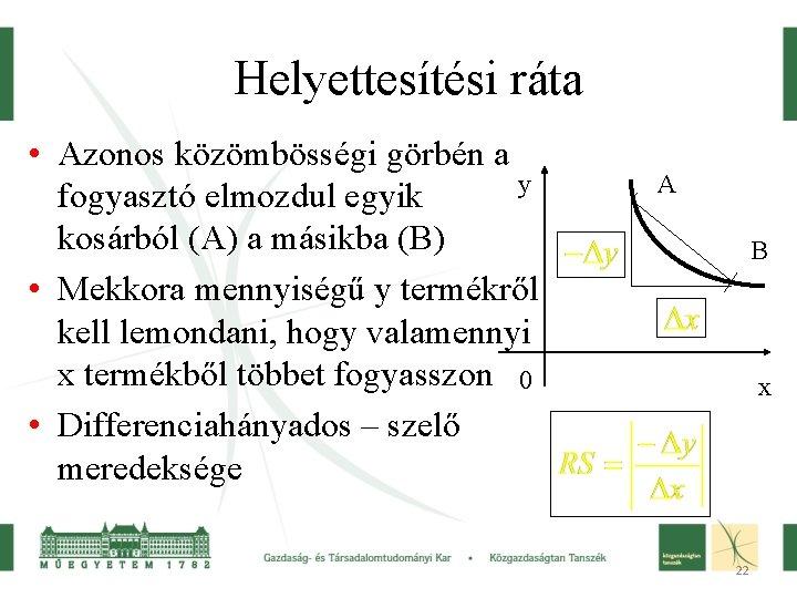 Helyettesítési ráta • Azonos közömbösségi görbén a y fogyasztó elmozdul egyik kosárból (A) a