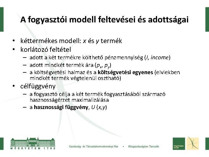 A fogyasztói modell feltevései és adottságai • kéttermékes modell: x és y termék •