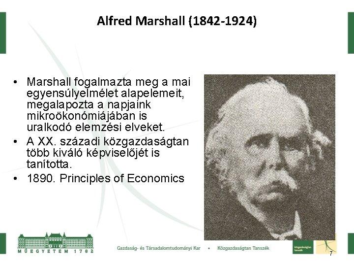 Alfred Marshall (1842 -1924) • Marshall fogalmazta meg a mai egyensúlyelmélet alapelemeit, megalapozta a