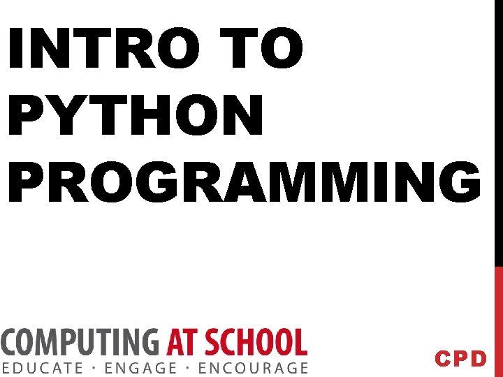INTRO TO PYTHON PROGRAMMING CPD