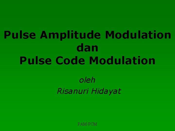 Pulse Amplitude Modulation dan Pulse Code Modulation oleh Risanuri Hidayat PAM-PCM