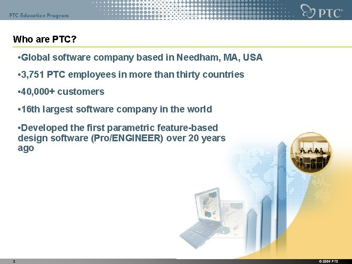 Who are PTC? • Global software company based in Needham, MA, USA • 3,
