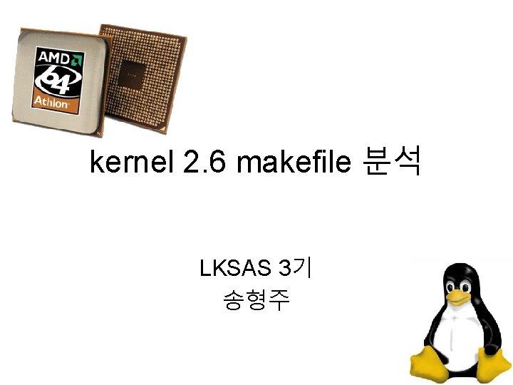 kernel 2. 6 makefile 분석 LKSAS 3기 송형주