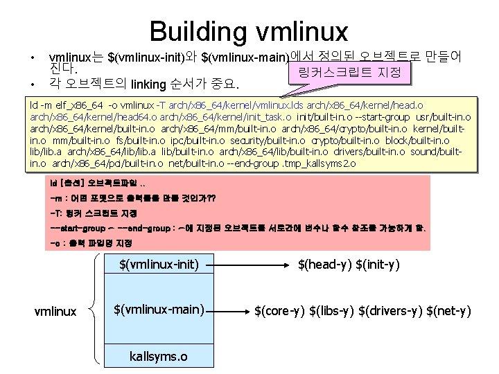Building vmlinux • • vmlinux는 $(vmlinux-init)와 $(vmlinux-main)에서 정의된 오브젝트로 만들어 진다. 링커스크립트 지정 각