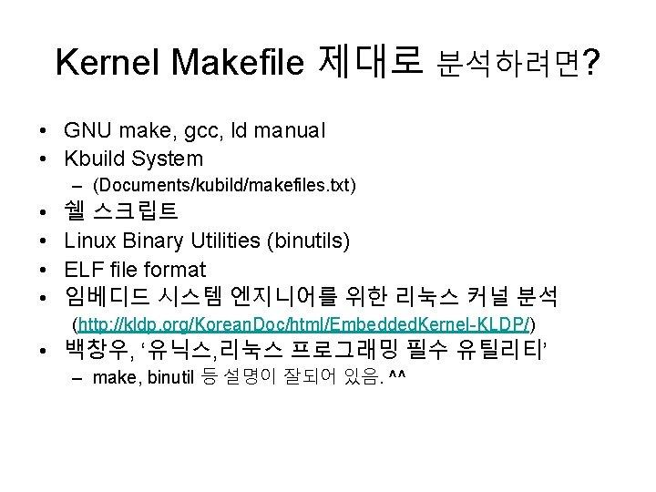 Kernel Makefile 제대로 분석하려면? • GNU make, gcc, ld manual • Kbuild System –