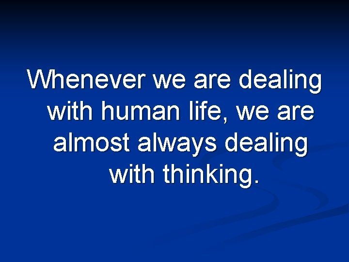 Whenever we are dealing with human life, we are almost always dealing with thinking.