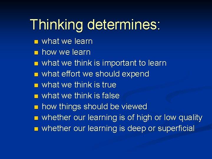 Thinking determines: n n n n n what we learn how we learn what