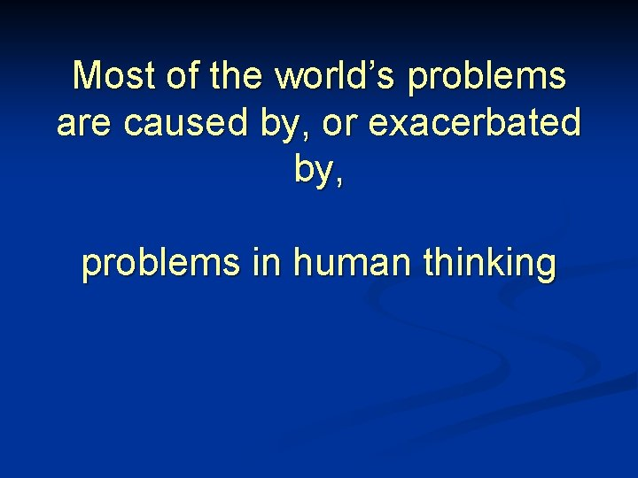 Most of the world's problems are caused by, or exacerbated by, problems in human