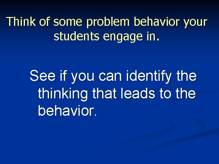 Think of some problem behavior your students engage in. See if you can identify
