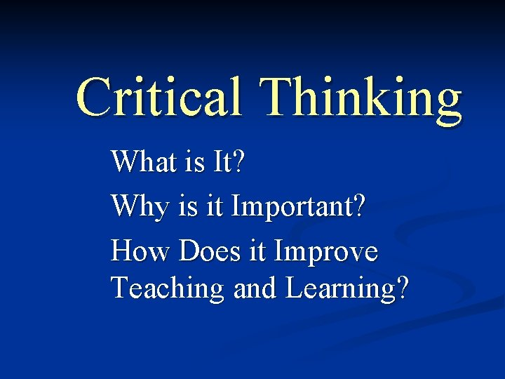 Critical Thinking What is It? Why is it Important? How Does it Improve Teaching